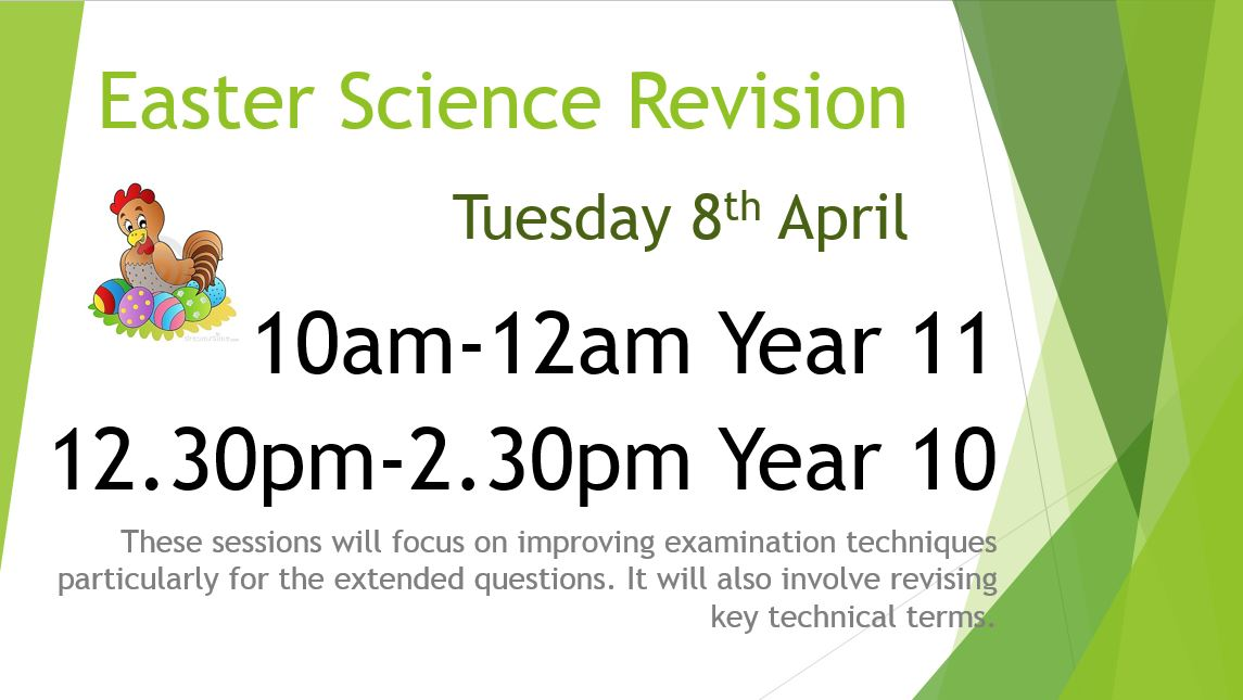 Easter Science Revision. Tuesday 8th April. 10am-12am Year 11, 12.30pm-2.30pm Year 10. These sessions will focus on improving examination techniques particularly for the extended quetsions. It will also involve revising key technical terms.